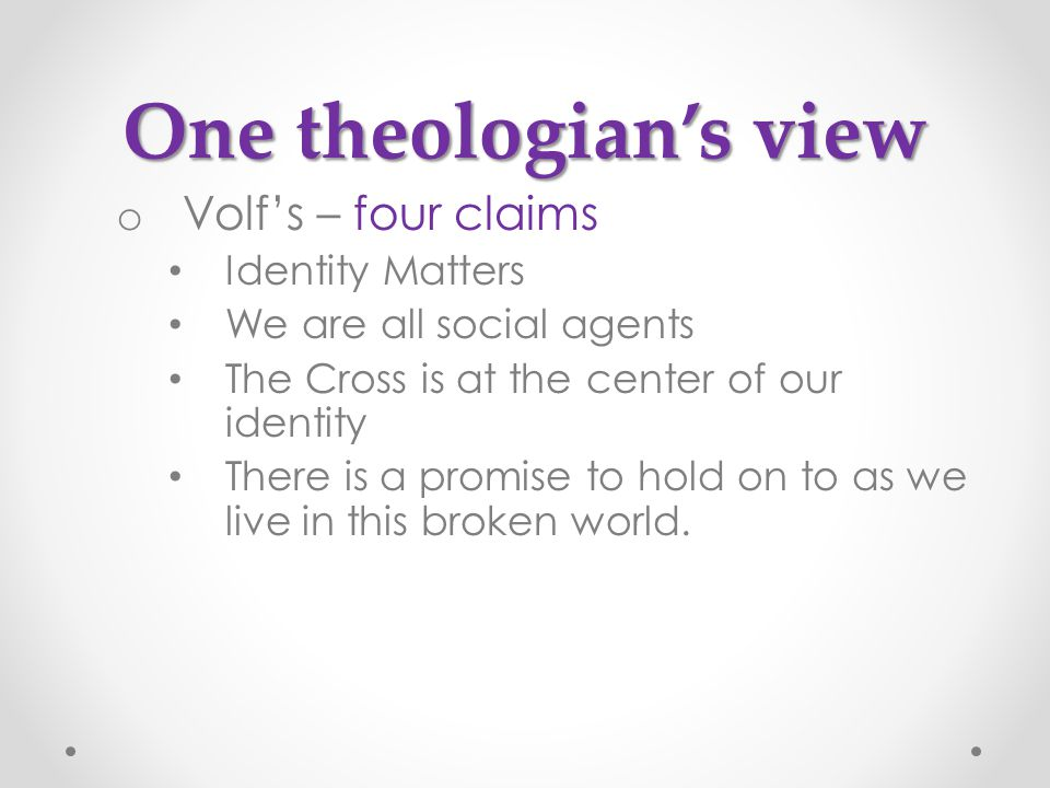 o Volf's – four claims Identity Matters We are all social agents The Cross is at the center of our identity There is a promise to hold on to as we live in this broken world.