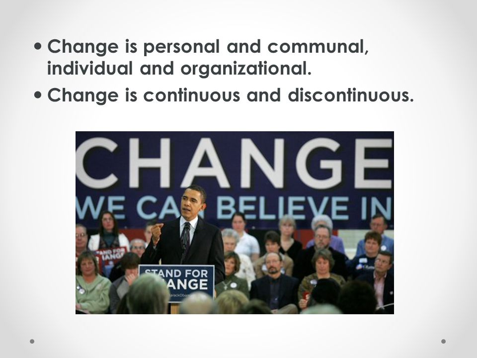 Change is personal and communal, individual and organizational. Change is continuous and discontinuous.