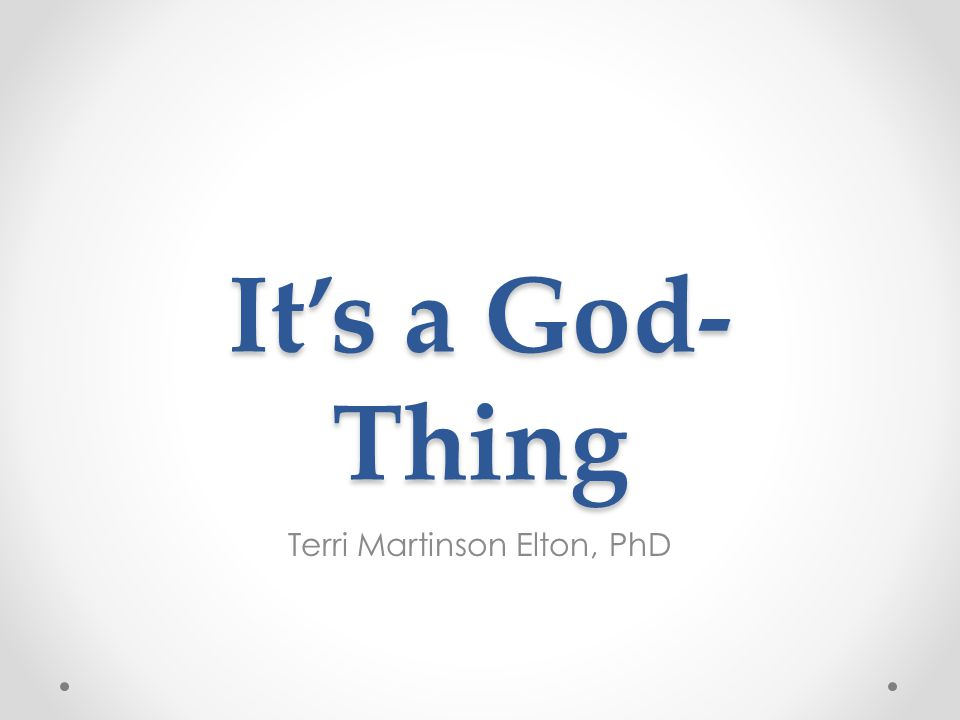 It's a God- Thing Terri Martinson Elton, PhD