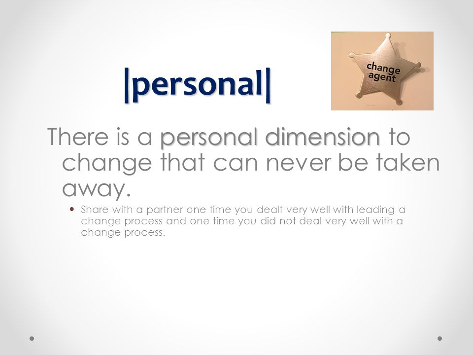 personal dimension There is a personal dimension to change that can never be taken away. Share with a partner one time you dealt very well with leadin