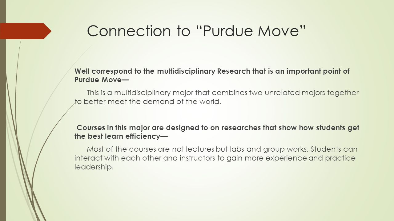 Connection to Purdue Move Well correspond to the multidisciplinary Research that is an important point of Purdue Move— This is a multidisciplinary major that combines two unrelated majors together to better meet the demand of the world.