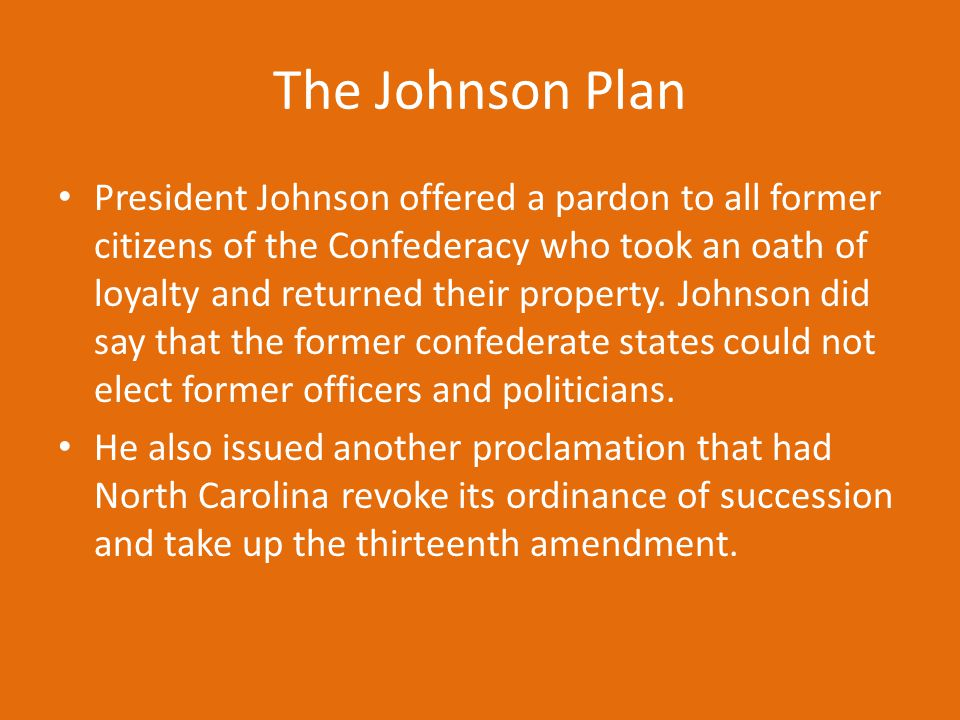 The Johnson Plan President Johnson offered a pardon to all former citizens of the Confederacy who took an oath of loyalty and returned their property.