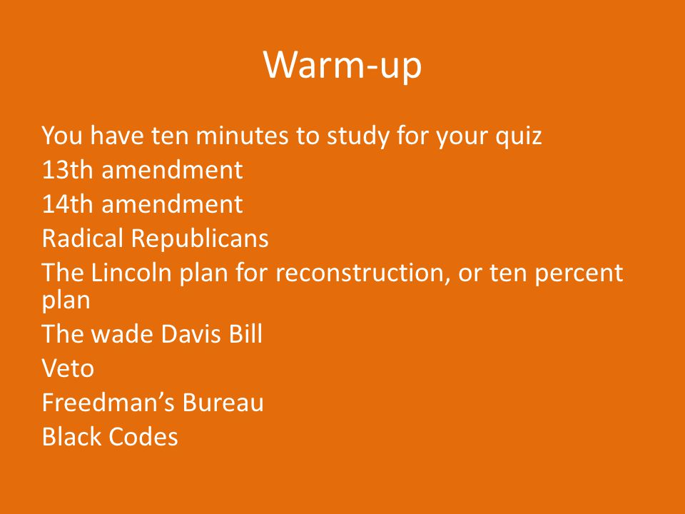 Warm-up You have ten minutes to study for your quiz 13th amendment 14th amendment Radical Republicans The Lincoln plan for reconstruction, or ten perc