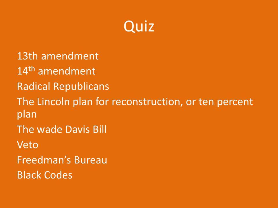 Quiz 13th amendment 14 th amendment Radical Republicans The Lincoln plan for reconstruction, or ten percent plan The wade Davis Bill Veto Freedman's B