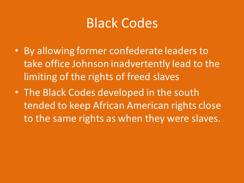 By allowing former confederate leaders to take office Johnson inadvertently lead to the limiting of the rights of freed slaves The Black Codes develop