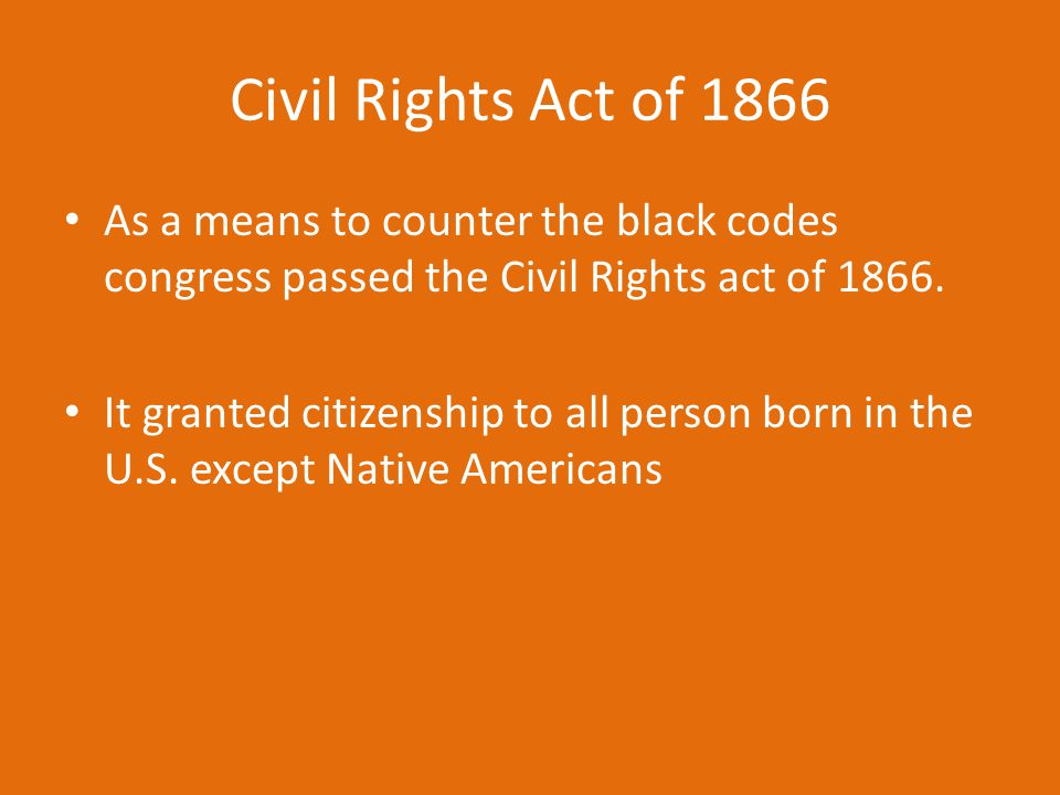Civil Rights Act of 1866 As a means to counter the black codes congress passed the Civil Rights act of 1866. It granted citizenship to all person born