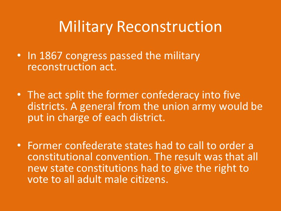 Military Reconstruction In 1867 congress passed the military reconstruction act. The act split the former confederacy into five districts. A general f