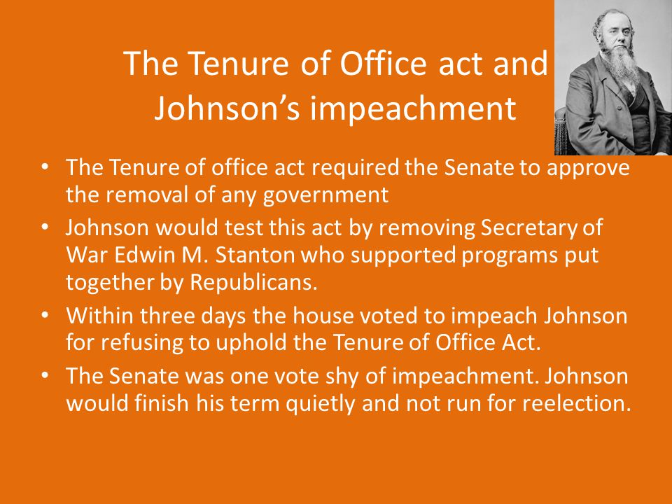 The Tenure of Office act and Johnson's impeachment The Tenure of office act required the Senate to approve the removal of any government Johnson would