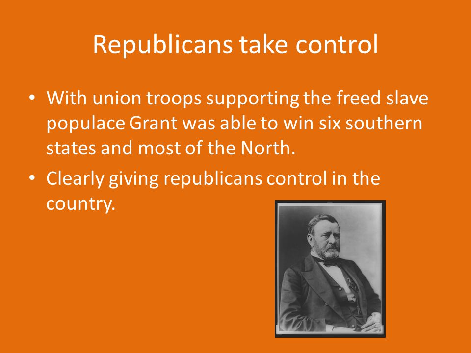 Republicans take control With union troops supporting the freed slave populace Grant was able to win six southern states and most of the North. Clearl
