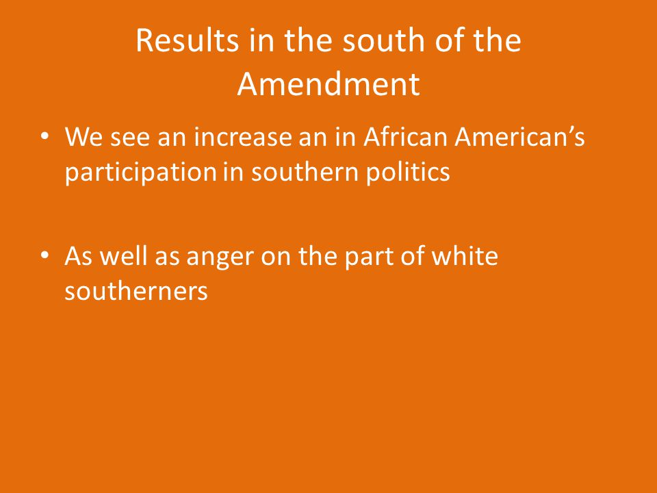 Results in the south of the Amendment We see an increase an in African American's participation in southern politics As well as anger on the part of w