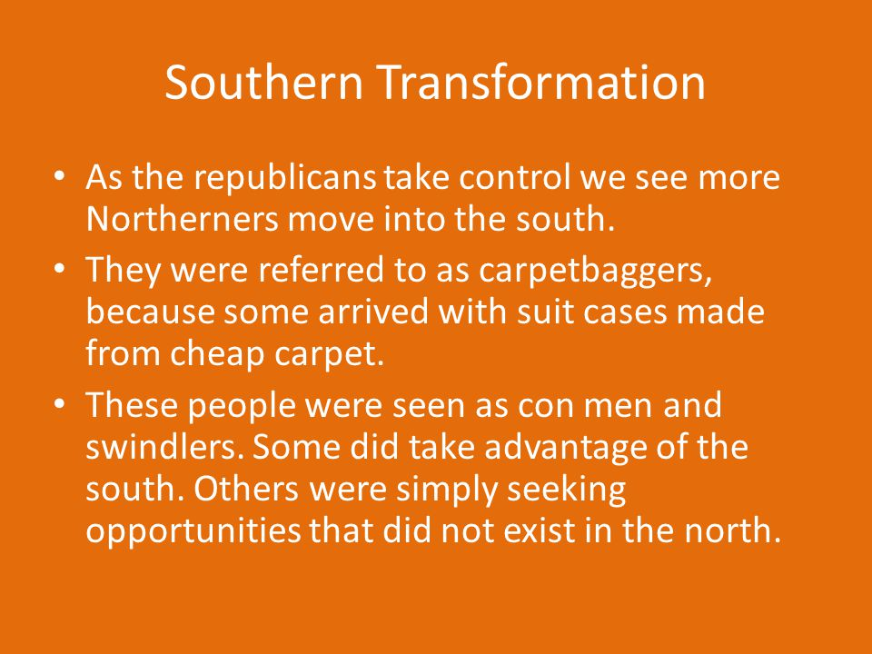 Southern Transformation As the republicans take control we see more Northerners move into the south. They were referred to as carpetbaggers, because s