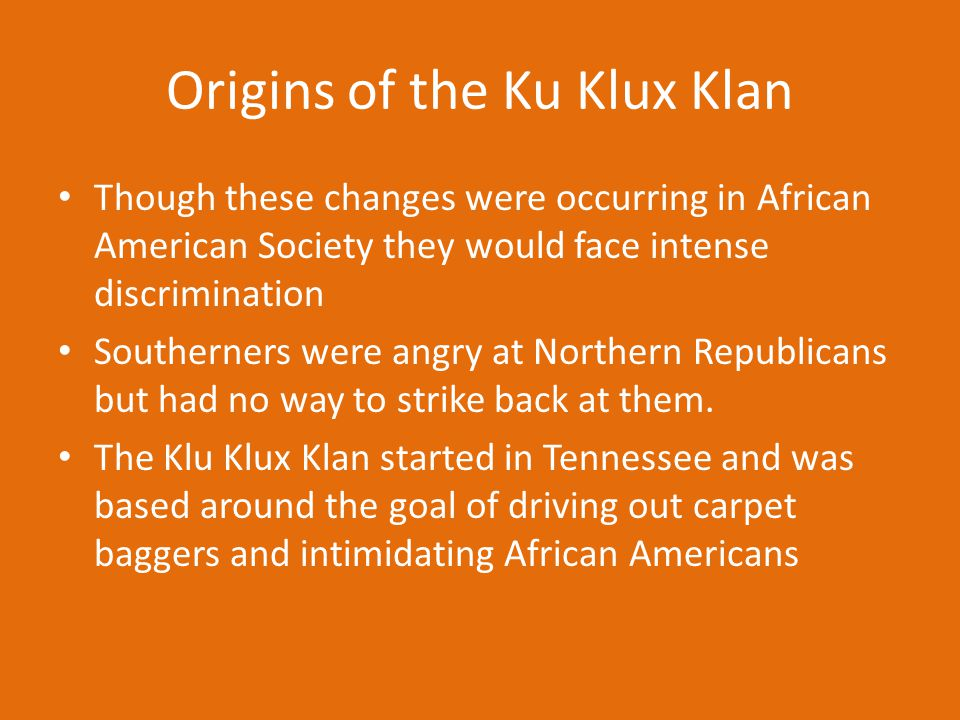 Origins of the Ku Klux Klan Though these changes were occurring in African American Society they would face intense discrimination Southerners were an