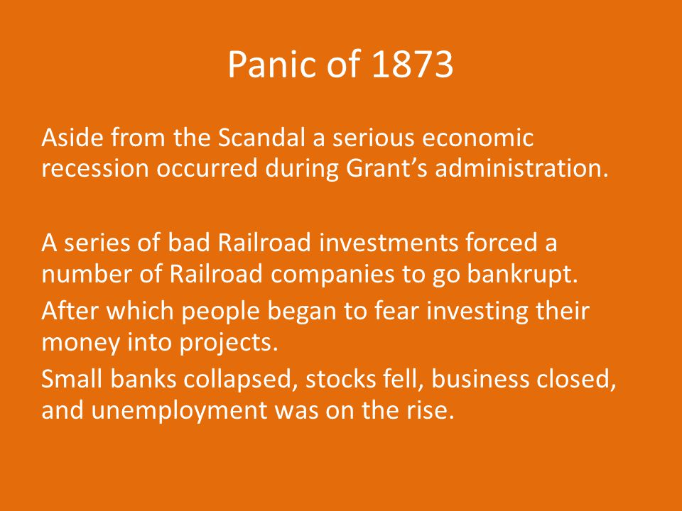 Panic of 1873 Aside from the Scandal a serious economic recession occurred during Grant's administration. A series of bad Railroad investments forced