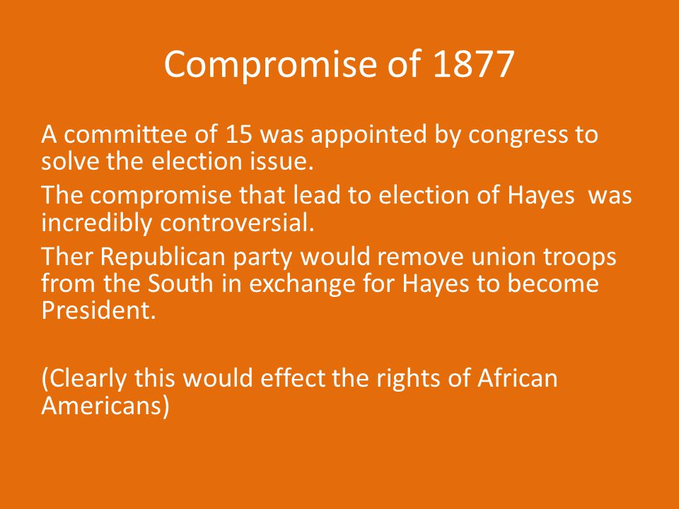 Compromise of 1877 A committee of 15 was appointed by congress to solve the election issue. The compromise that lead to election of Hayes was incredib