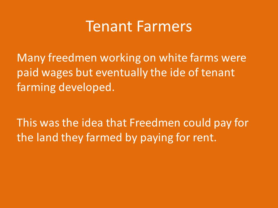 Tenant Farmers Many freedmen working on white farms were paid wages but eventually the ide of tenant farming developed. This was the idea that Freedme