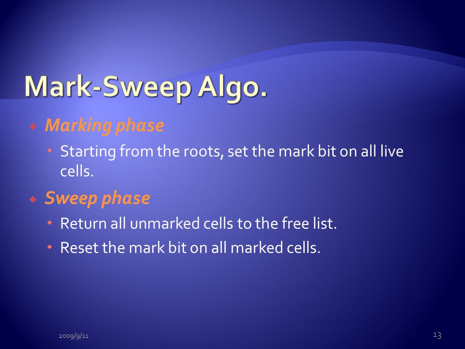  Marking phase  Starting from the roots, set the mark bit on all live cells.  Sweep phase  Return all unmarked cells to the free list.  Reset the