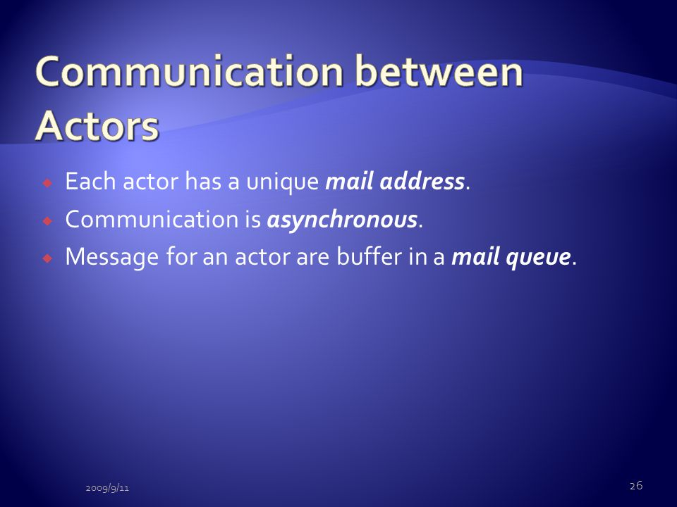  Each actor has a unique mail address.  Communication is asynchronous.  Message for an actor are buffer in a mail queue. 26 2009/9/11