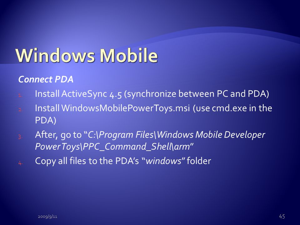Connect PDA 1. Install ActiveSync 4.5 (synchronize between PC and PDA) 2. Install WindowsMobilePowerToys.msi (use cmd.exe in the PDA) 3. After, go to