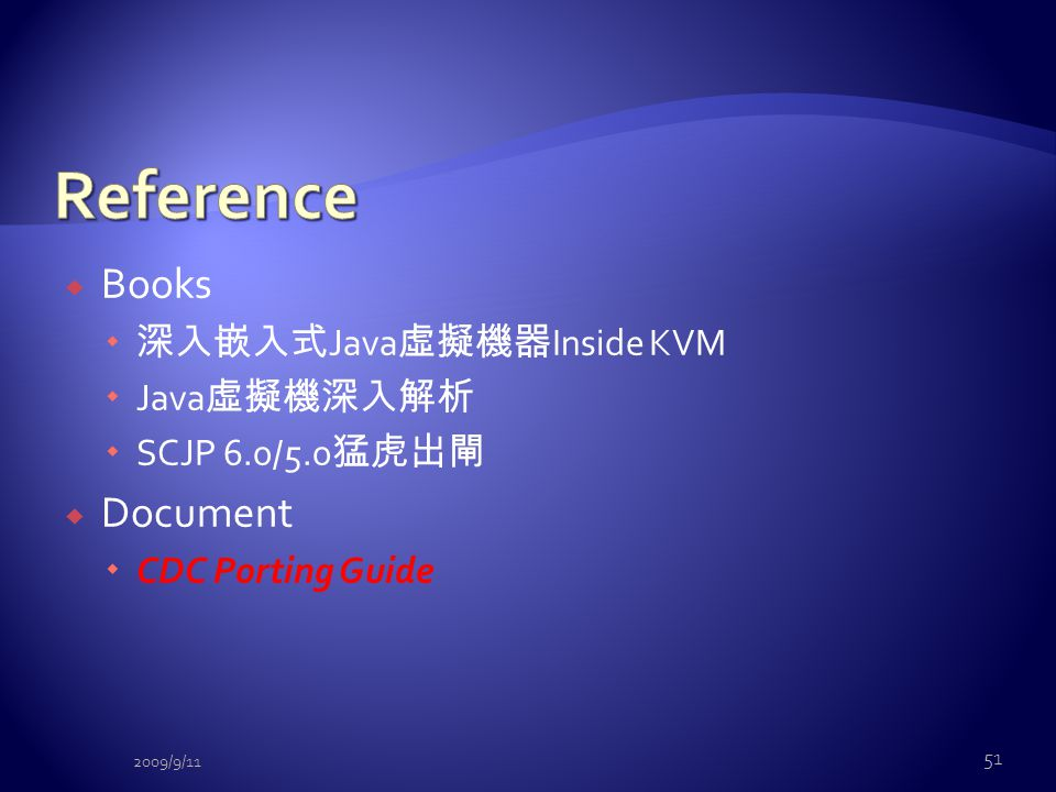  Books  深入嵌入式 Java 虛擬機器 Inside KVM  Java 虛擬機深入解析  SCJP 6.0/5.0 猛虎出閘  Document  CDC Porting Guide 51 2009/9/11