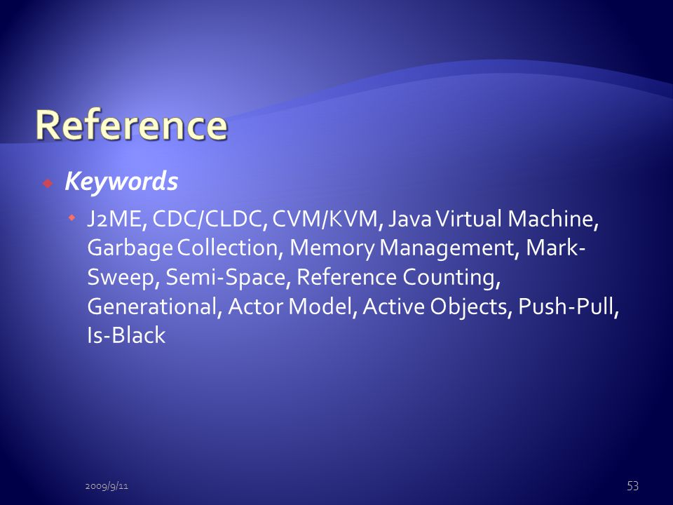  Keywords  J2ME, CDC/CLDC, CVM/KVM, Java Virtual Machine, Garbage Collection, Memory Management, Mark- Sweep, Semi-Space, Reference Counting, Genera