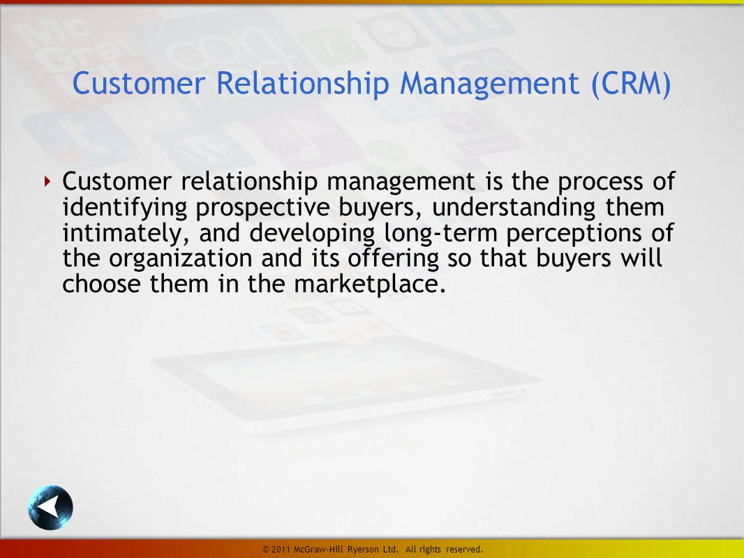‣ Customer relationship management is the process of identifying prospective buyers, understanding them intimately, and developing long-term perceptions of the organization and its offering so that buyers will choose them in the marketplace.