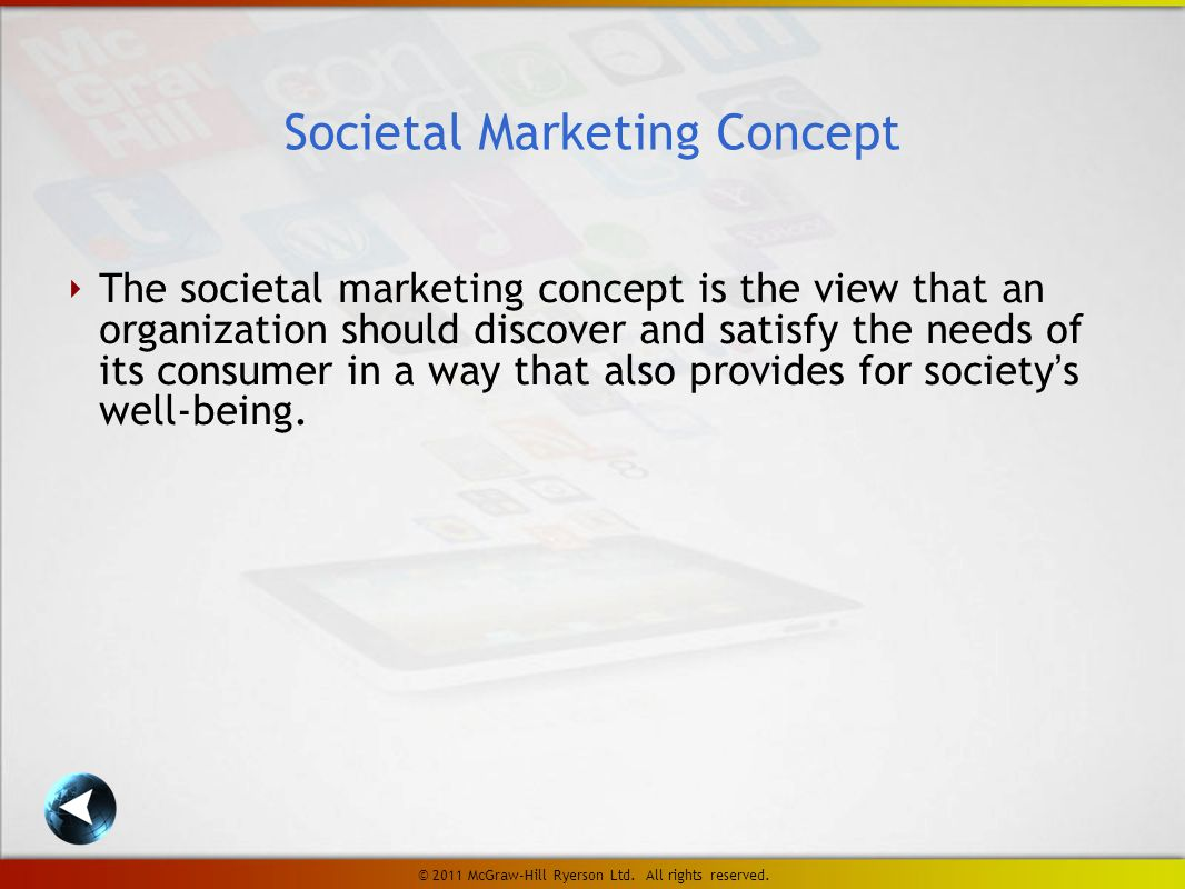 ‣ The societal marketing concept is the view that an organization should discover and satisfy the needs of its consumer in a way that also provides for society's well-being.