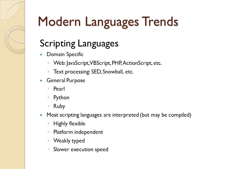 Modern Languages Trends Scripting Languages Domain Specific ◦ Web: JavaScript, VBScript, PHP, ActionScript, etc. ◦ Text processing: SED, Snowball, etc