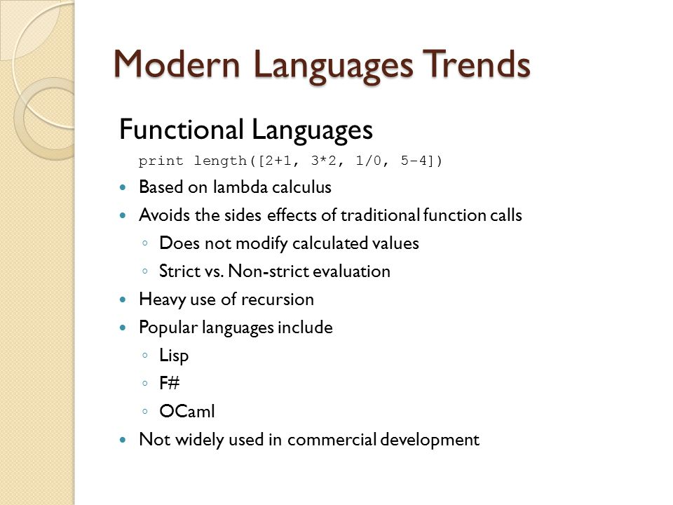 Modern Languages Trends Functional Languages print length([2+1, 3*2, 1/0, 5-4]) Based on lambda calculus Avoids the sides effects of traditional function calls ◦ Does not modify calculated values ◦ Strict vs.