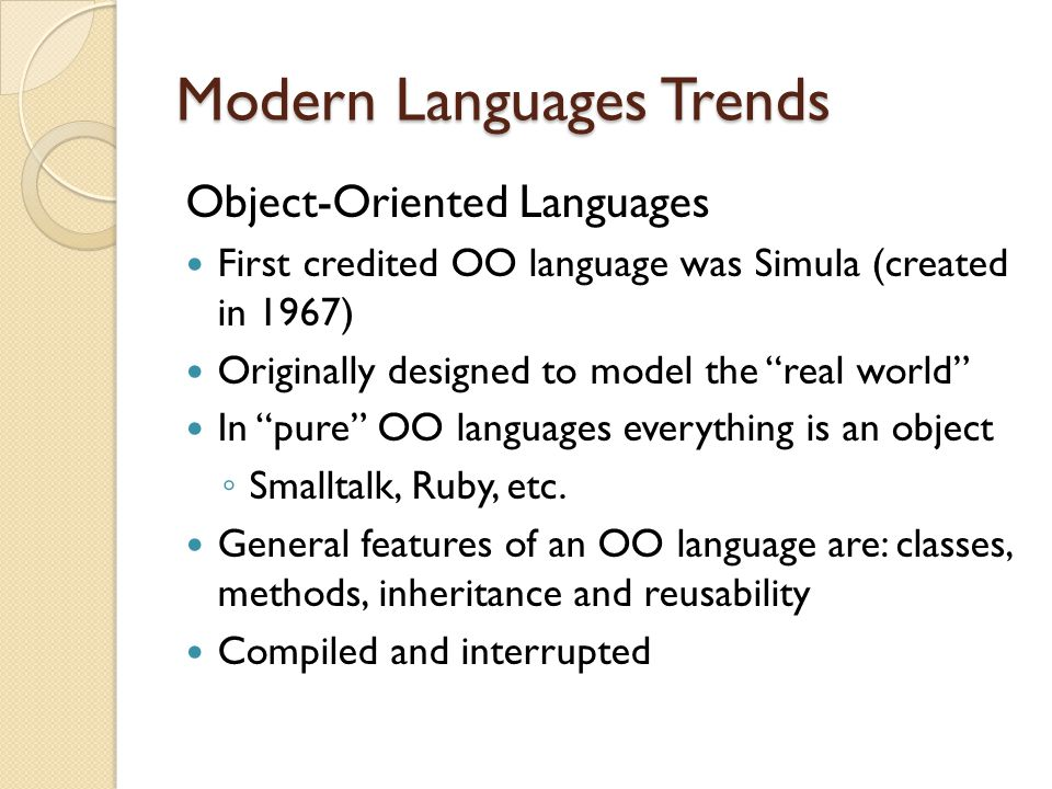 Modern Languages Trends Object-Oriented Languages First credited OO language was Simula (created in 1967) Originally designed to model the real world In pure OO languages everything is an object ◦ Smalltalk, Ruby, etc.