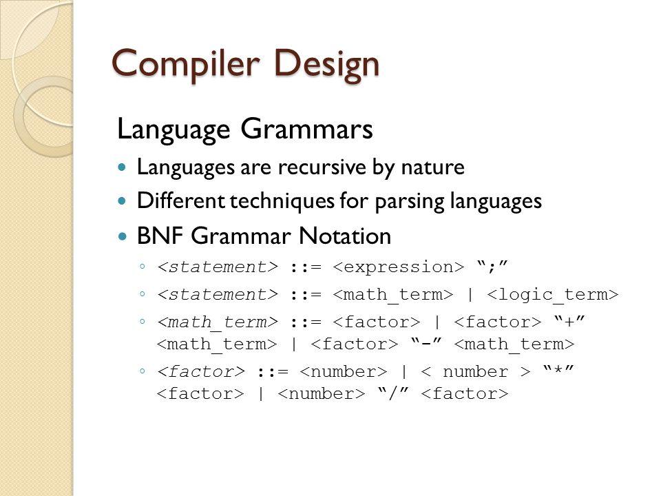Language Grammars Languages are recursive by nature Different techniques for parsing languages BNF Grammar Notation ◦ ::= ; ◦ ::= | ◦ ::= | + | - ◦ ::= | * | /