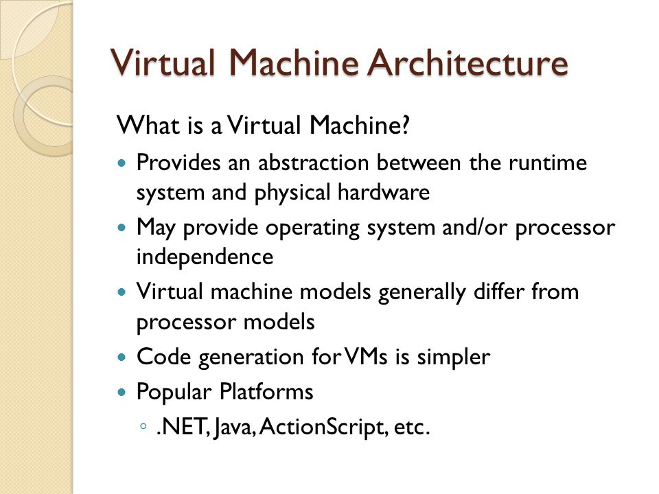 What is a Virtual Machine? Provides an abstraction between the runtime system and physical hardware May provide operating system and/or processor inde