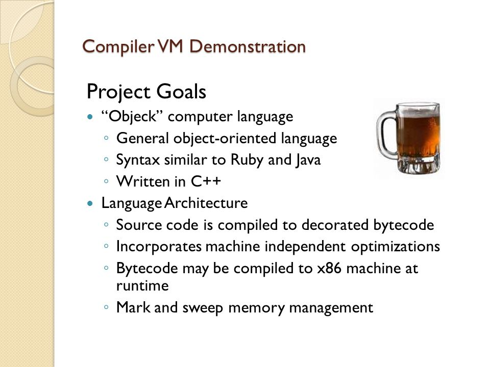 Project Goals Objeck computer language ◦ General object-oriented language ◦ Syntax similar to Ruby and Java ◦ Written in C++ Language Architecture ◦ Source code is compiled to decorated bytecode ◦ Incorporates machine independent optimizations ◦ Bytecode may be compiled to x86 machine at runtime ◦ Mark and sweep memory management