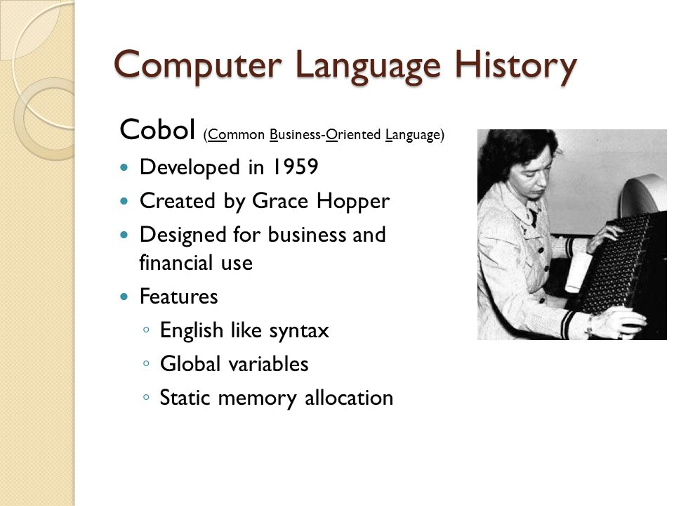 Computer Language History Cobol (Common Business-Oriented Language) Developed in 1959 Created by Grace Hopper Designed for business and financial use Features ◦ English like syntax ◦ Global variables ◦ Static memory allocation
