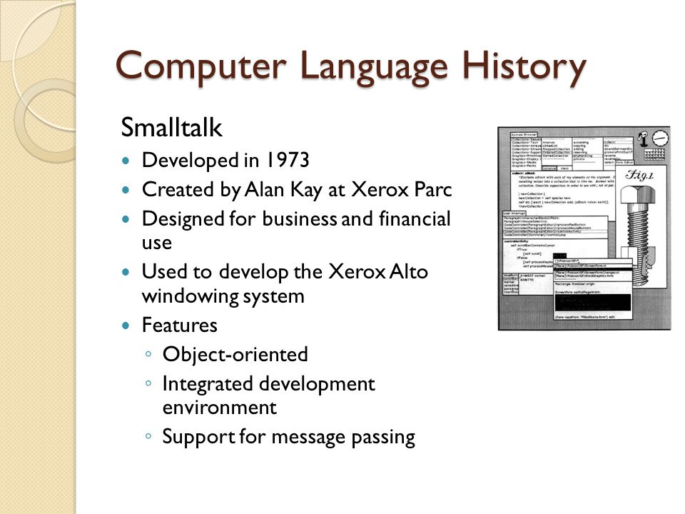 Computer Language History Smalltalk Developed in 1973 Created by Alan Kay at Xerox Parc Designed for business and financial use Used to develop the Xerox Alto windowing system Features ◦ Object-oriented ◦ Integrated development environment ◦ Support for message passing
