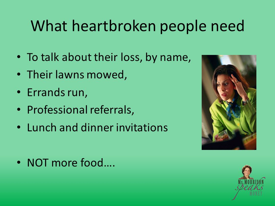 What heartbroken people need To talk about their loss, by name, Their lawns mowed, Errands run, Professional referrals, Lunch and dinner invitations NOT more food….