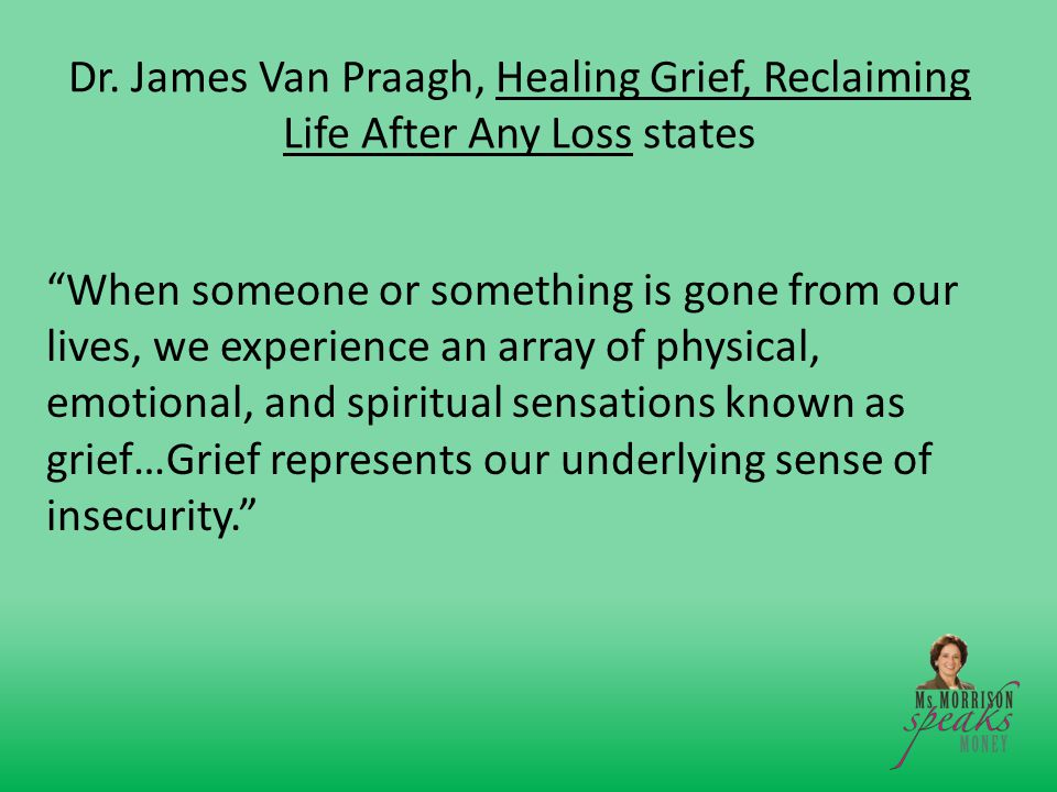 "Dr. James Van Praagh, Healing Grief, Reclaiming Life After Any Loss states ""When someone or something is gone from our lives, we experience an array o"