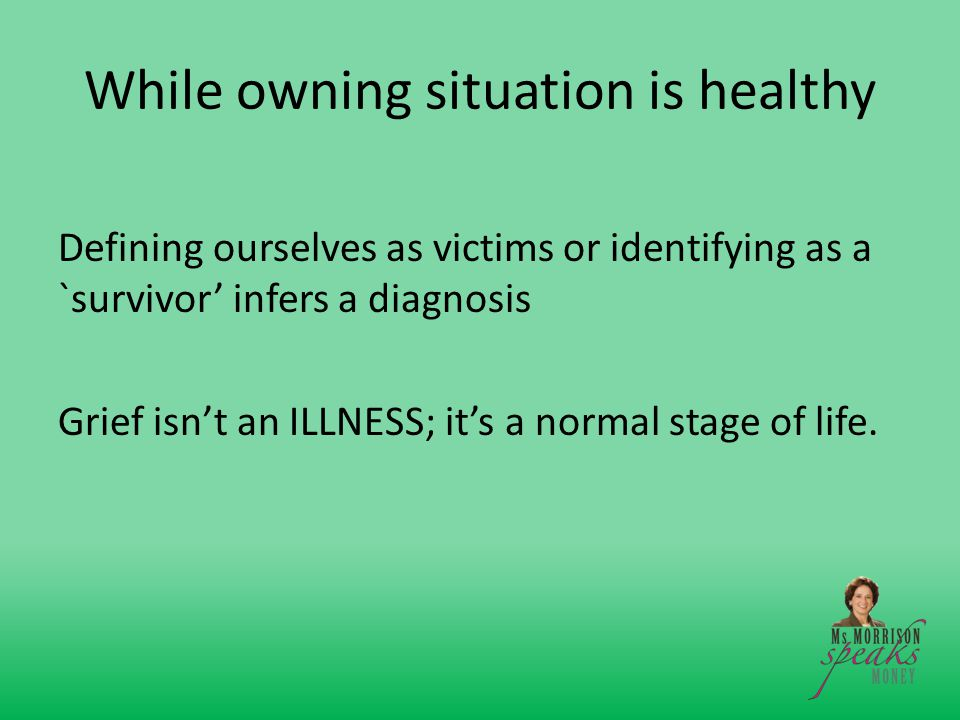 While owning situation is healthy Defining ourselves as victims or identifying as a `survivor' infers a diagnosis Grief isn't an ILLNESS; it's a normal stage of life.