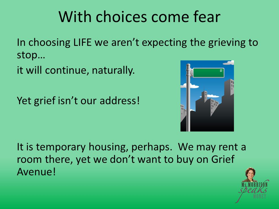 With choices come fear In choosing LIFE we aren't expecting the grieving to stop… it will continue, naturally.