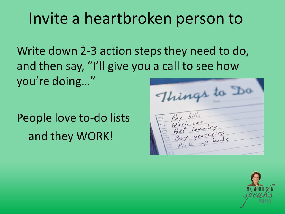 Invite a heartbroken person to Write down 2-3 action steps they need to do, and then say, I'll give you a call to see how you're doing… People love to-do lists and they WORK!