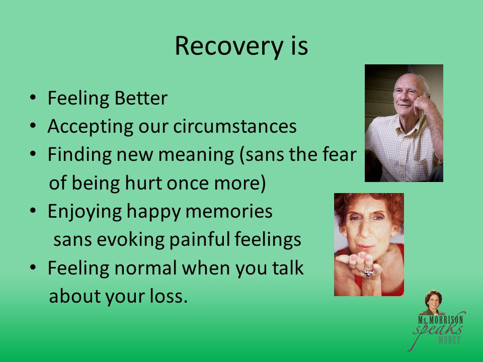 Recovery is Feeling Better Accepting our circumstances Finding new meaning (sans the fear of being hurt once more) Enjoying happy memories sans evoking painful feelings Feeling normal when you talk about your loss.