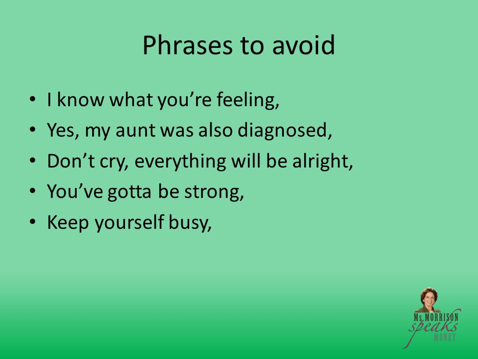 Phrases to avoid I know what you're feeling, Yes, my aunt was also diagnosed, Don't cry, everything will be alright, You've gotta be strong, Keep yourself busy,