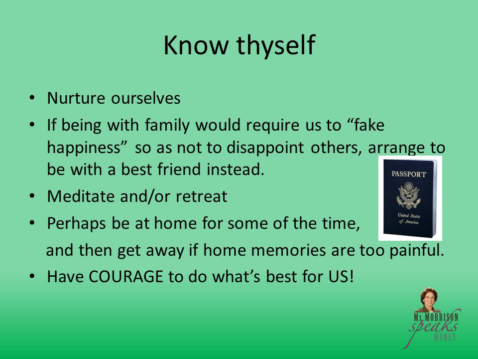 Know thyself Nurture ourselves If being with family would require us to fake happiness so as not to disappoint others, arrange to be with a best friend instead.
