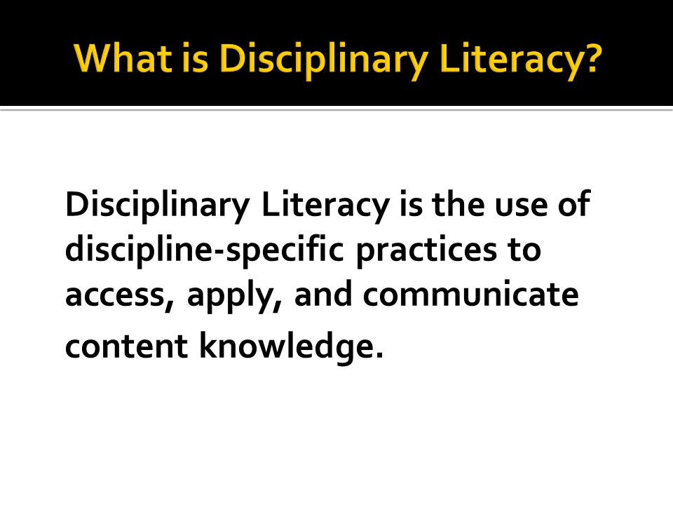 Disciplinary Literacy is the use of discipline-specific practices to access, apply, and communicate content knowledge.