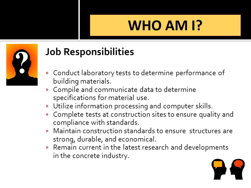 Job Responsibilities Conduct laboratory tests to determine performance of building materials. Compile and communicate data to determine specifications