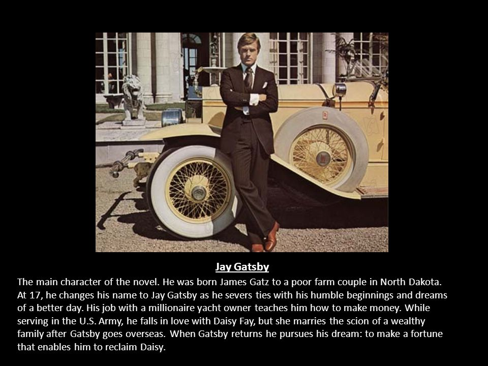 Jay Gatsby The main character of the novel. He was born James Gatz to a poor farm couple in North Dakota. At 17, he changes his name to Jay Gatsby as