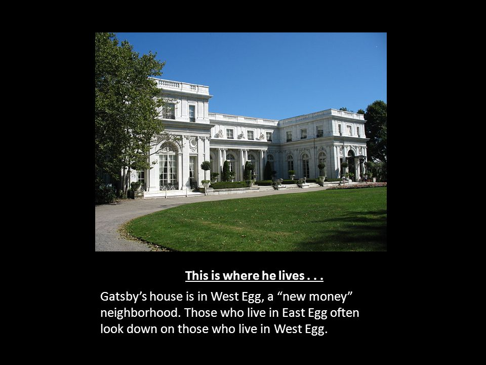 This is where he lives... Gatsby's house is in West Egg, a new money neighborhood.