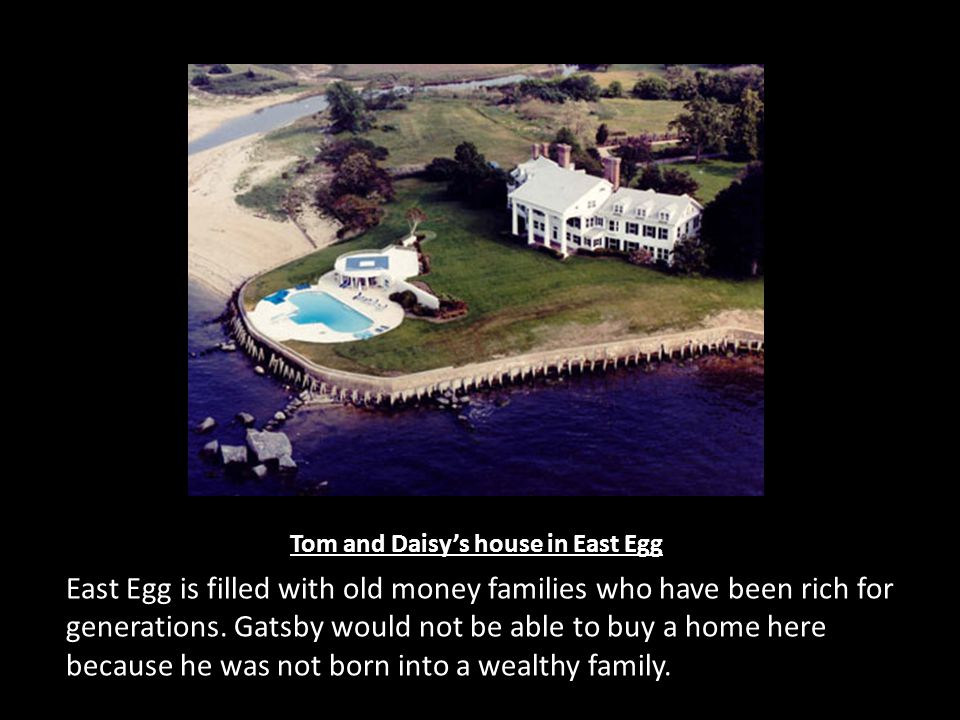 Tom and Daisy's house in East Egg East Egg is filled with old money families who have been rich for generations.