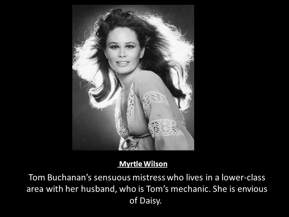 Myrtle Wilson Tom Buchanan's sensuous mistress who lives in a lower-class area with her husband, who is Tom's mechanic. She is envious of Daisy.