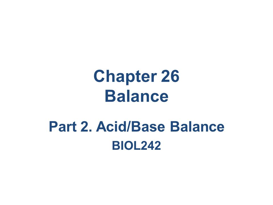 Chapter 26 Balance Part 2. Acid/Base Balance BIOL242
