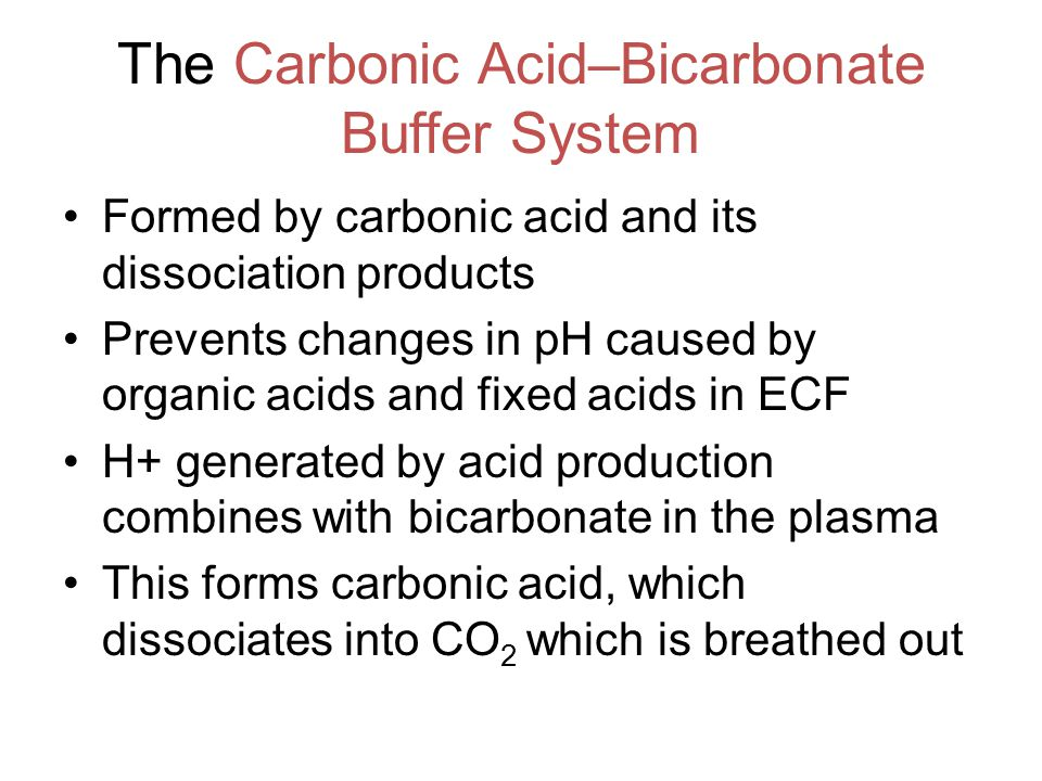The Carbonic Acid–Bicarbonate Buffer System Formed by carbonic acid and its dissociation products Prevents changes in pH caused by organic acids and fixed acids in ECF H+ generated by acid production combines with bicarbonate in the plasma This forms carbonic acid, which dissociates into CO 2 which is breathed out